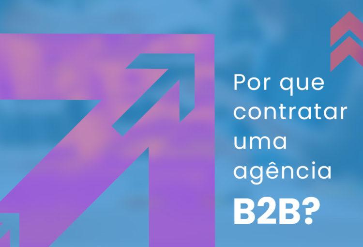 Por que contratar uma agência B2B?